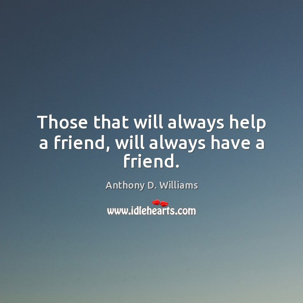 Image, Those that will always help a friend, will always have a friend.