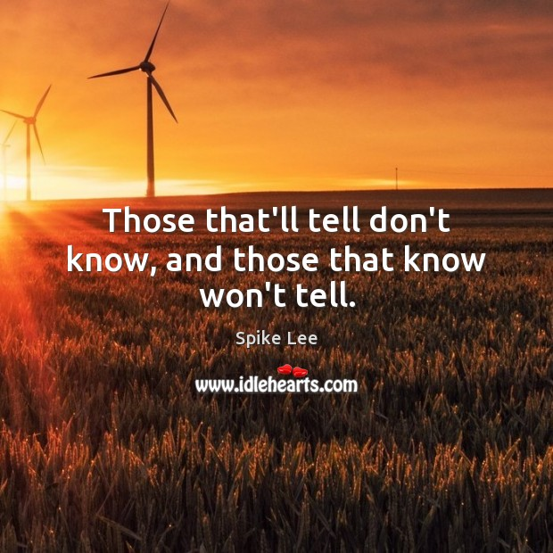 Those that'll tell don't know, and those that know won't tell. Spike Lee Picture Quote