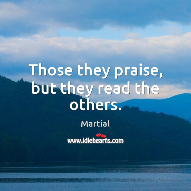 Those they praise, but they read the others. Martial Picture Quote