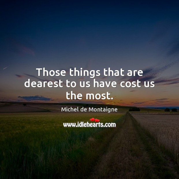 Image, Those things that are dearest to us have cost us the most.