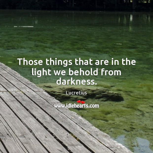 Those things that are in the light we behold from darkness. Lucretius Picture Quote