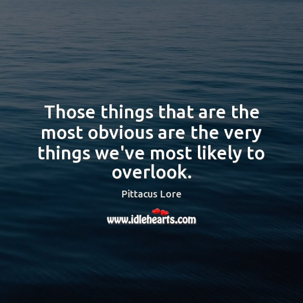 Those things that are the most obvious are the very things we've most likely to overlook. Pittacus Lore Picture Quote