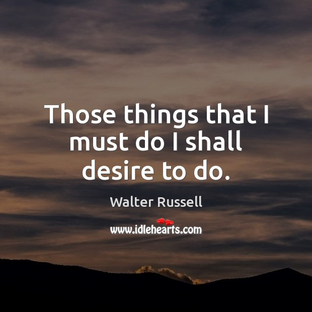 Those things that I must do I shall desire to do. Walter Russell Picture Quote
