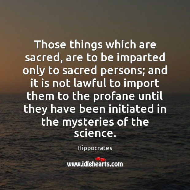 Those things which are sacred, are to be imparted only to sacred Hippocrates Picture Quote