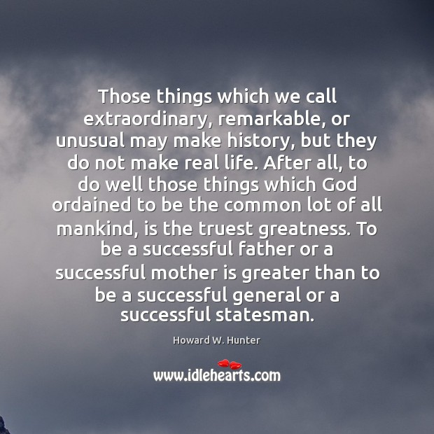Those things which we call extraordinary, remarkable, or unusual may make history, Image