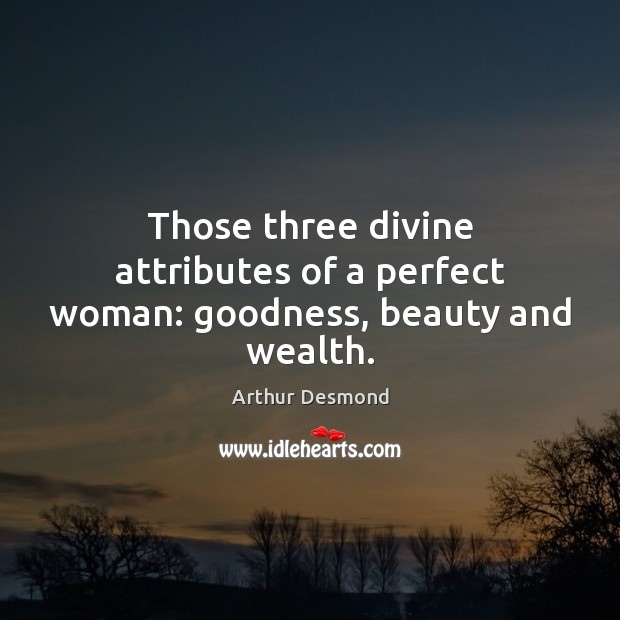Image, Those three divine attributes of a perfect woman: goodness, beauty and wealth.