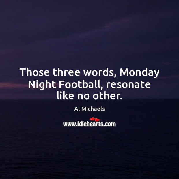 Those three words, Monday Night Football, resonate like no other. Al Michaels Picture Quote