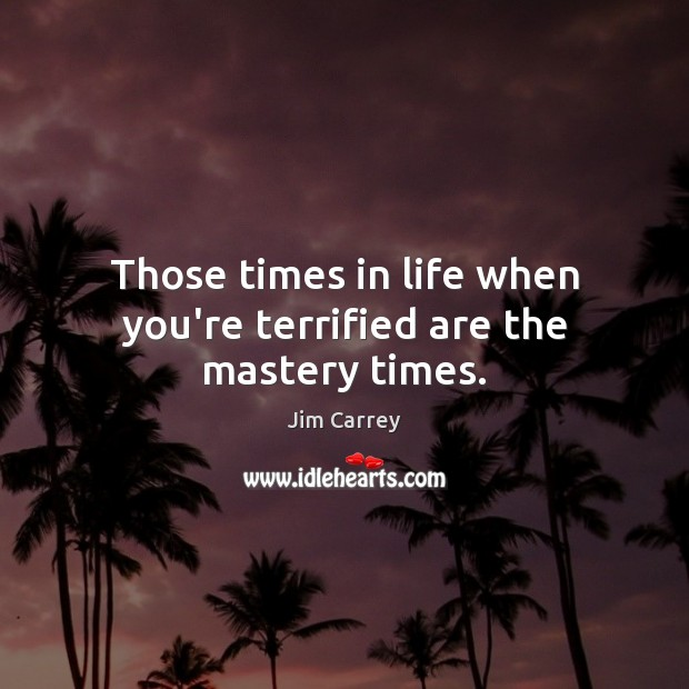 Those times in life when you're terrified are the mastery times. Jim Carrey Picture Quote