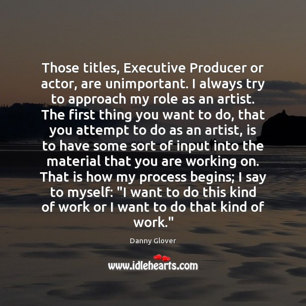 Those titles, Executive Producer or actor, are unimportant. I always try to Image