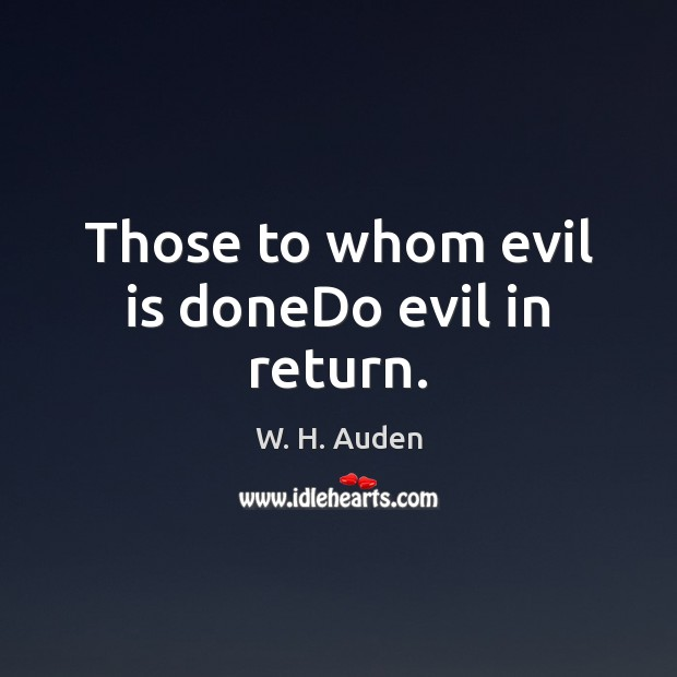 Those to whom evil is doneDo evil in return. W. H. Auden Picture Quote