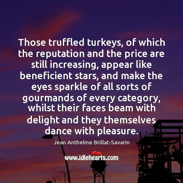 Those truffled turkeys, of which the reputation and the price are still Jean Anthelme Brillat-Savarin Picture Quote