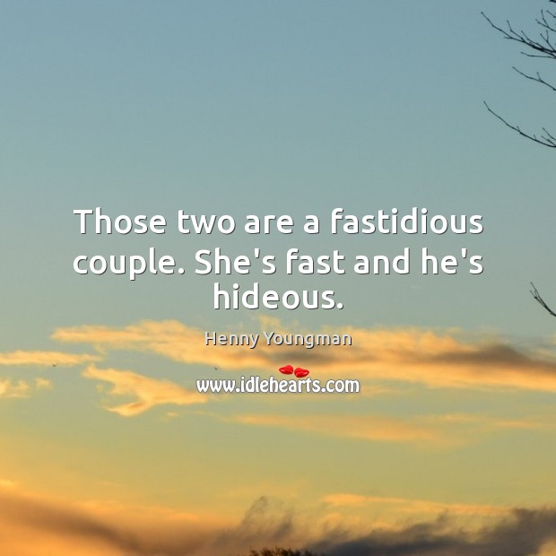 Those two are a fastidious couple. She's fast and he's hideous. Image