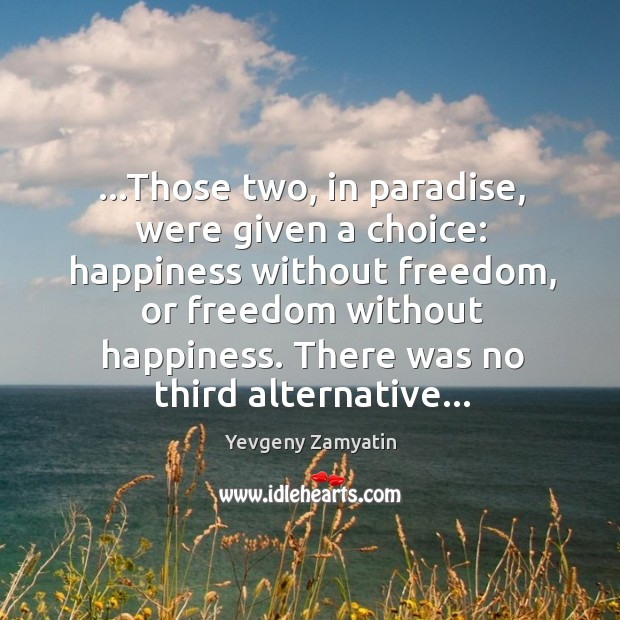 …Those two, in paradise, were given a choice: happiness without freedom, or Image