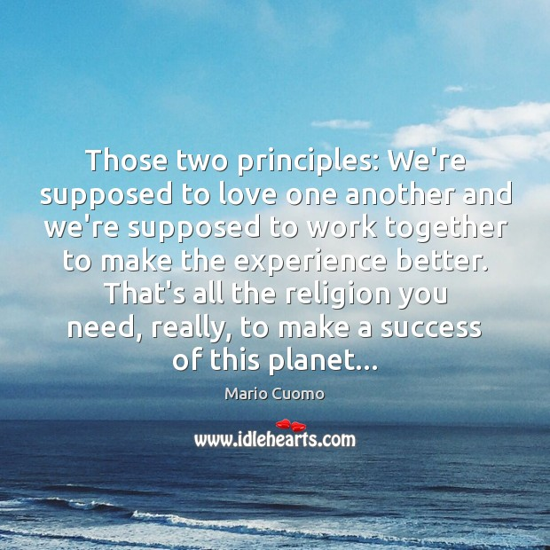Those two principles: We're supposed to love one another and we're supposed Mario Cuomo Picture Quote