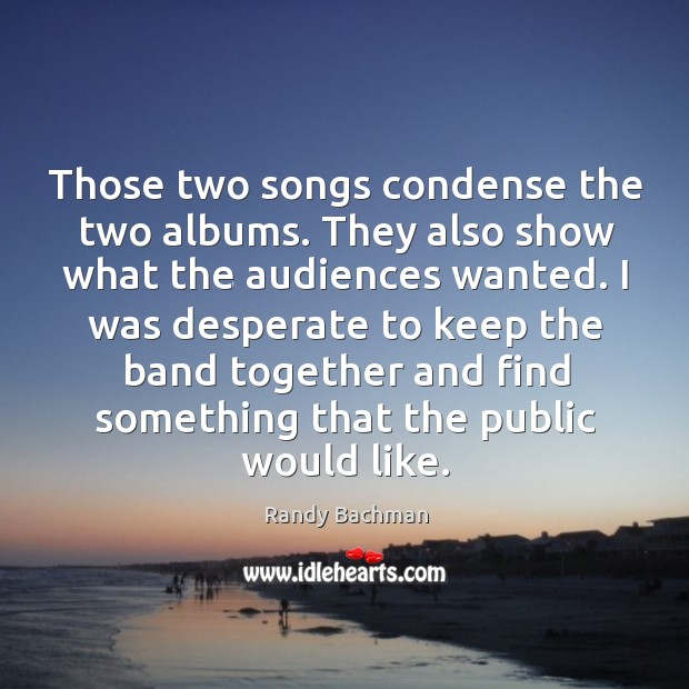 Those two songs condense the two albums. They also show what the audiences wanted. Randy Bachman Picture Quote