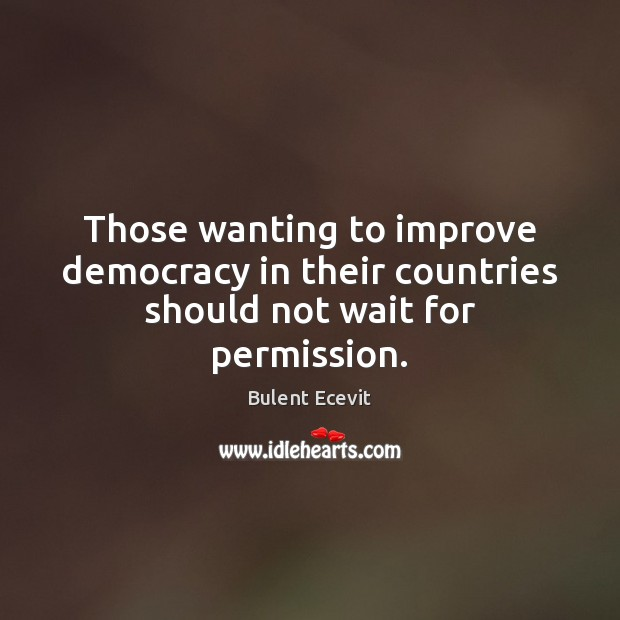 Those wanting to improve democracy in their countries should not wait for permission. Image
