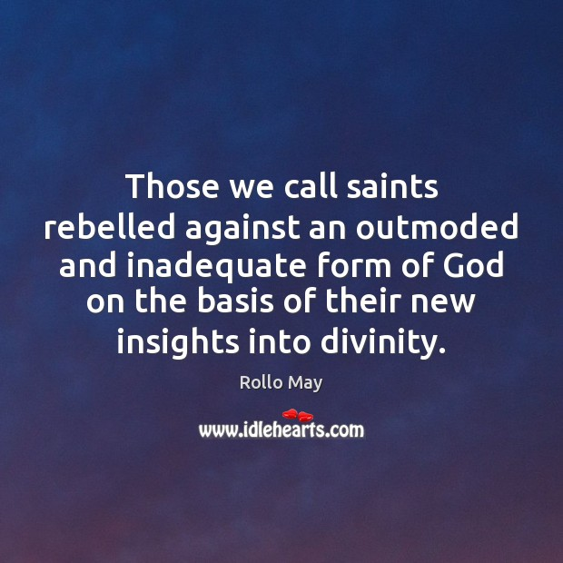 Those we call saints rebelled against an outmoded and inadequate form of Rollo May Picture Quote