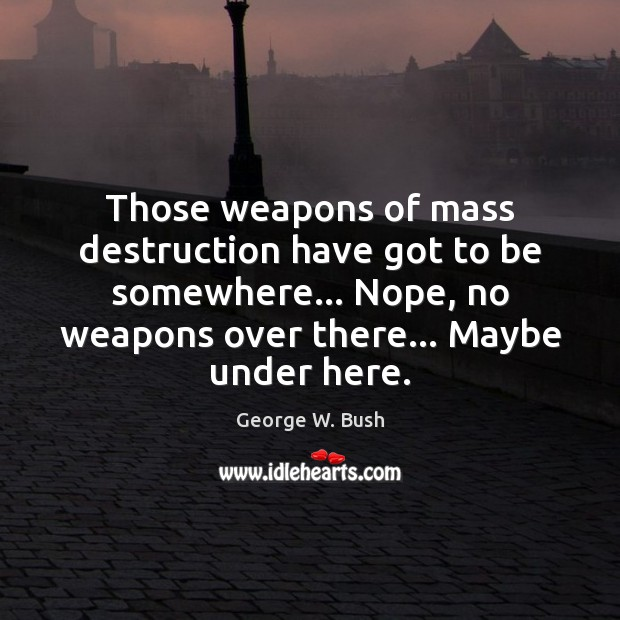 Image, Those weapons of mass destruction have got to be somewhere… Nope, no