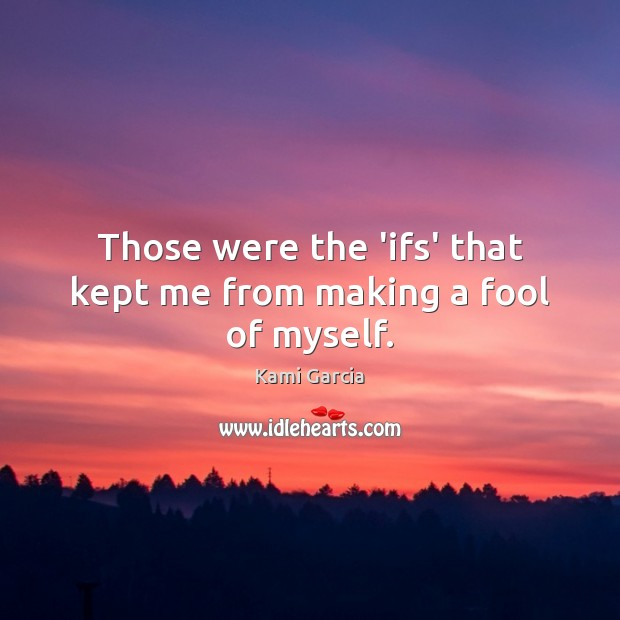 Those were the 'ifs' that kept me from making a fool of myself. Kami Garcia Picture Quote