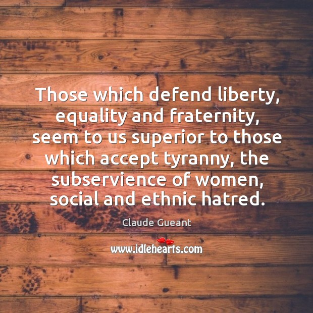 Those which defend liberty, equality and fraternity, seem to us superior to Image