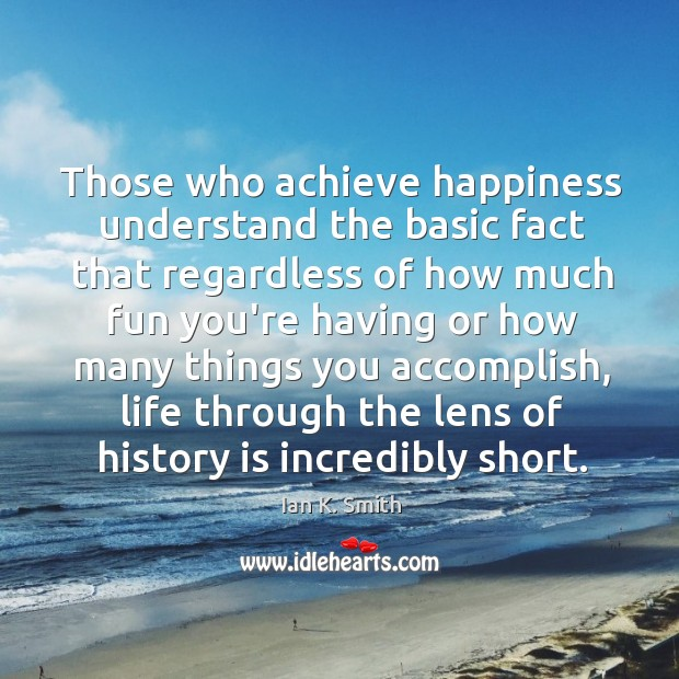 Those who achieve happiness understand the basic fact that regardless of how Image