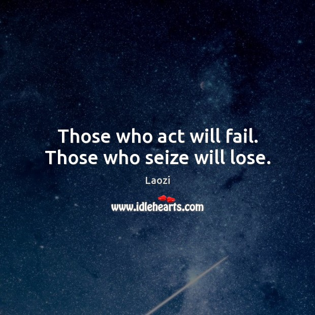 Those who act will fail. Those who seize will lose. Laozi Picture Quote