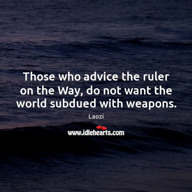 Image, Those who advice the ruler on the Way, do not want the world subdued with weapons.