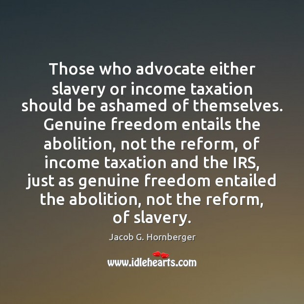 Those who advocate either slavery or income taxation should be ashamed of Jacob G. Hornberger Picture Quote