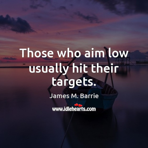 Those who aim low usually hit their targets. Image