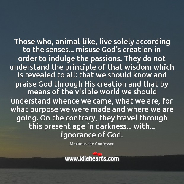 Those who, animal-like, live solely according to the senses… misuse God's creation Maximus the Confessor Picture Quote