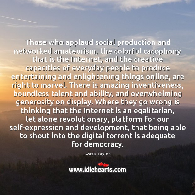 Those who applaud social production and networked amateurism, the colorful cacophony that Image