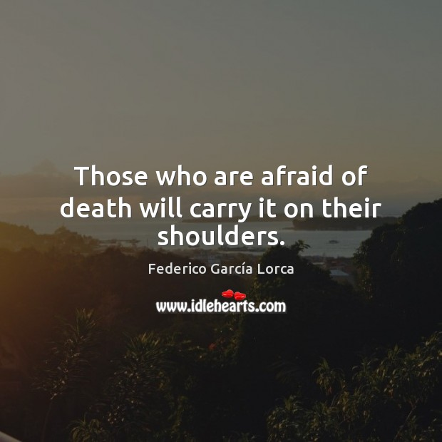Image, Those who are afraid of death will carry it on their shoulders.