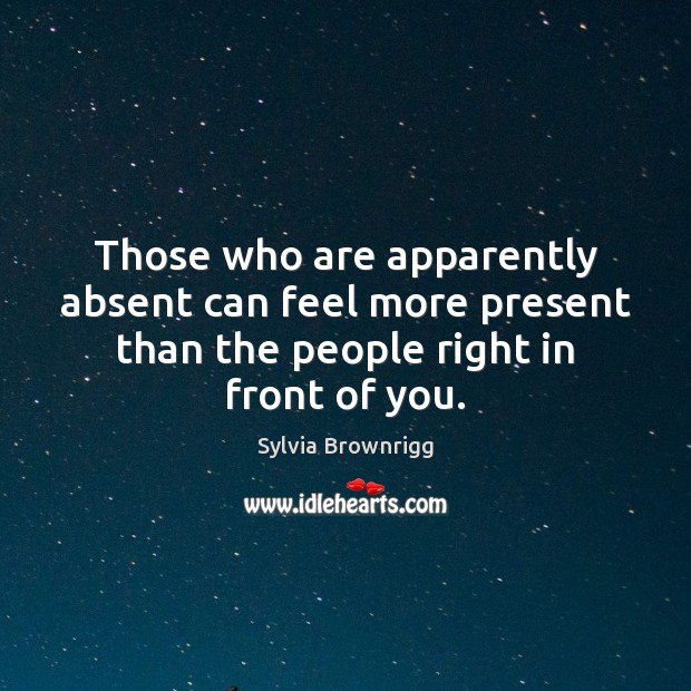 Those who are apparently absent can feel more present than the people Image
