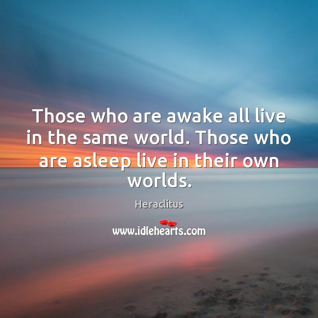 Those who are awake all live in the same world. Those who Heraclitus Picture Quote