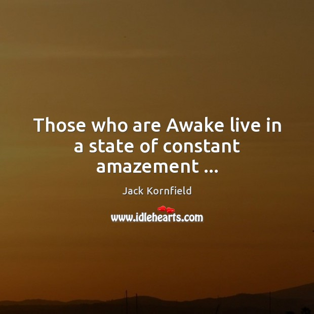 Those who are Awake live in a state of constant amazement … Jack Kornfield Picture Quote