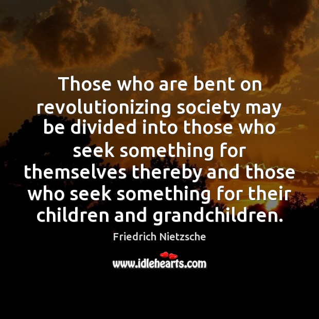 Image, Those who are bent on revolutionizing society may be divided into those