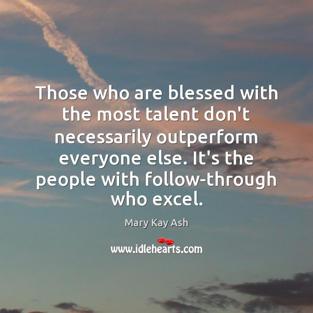 Those who are blessed with the most talent don't necessarily outperform everyone Mary Kay Ash Picture Quote