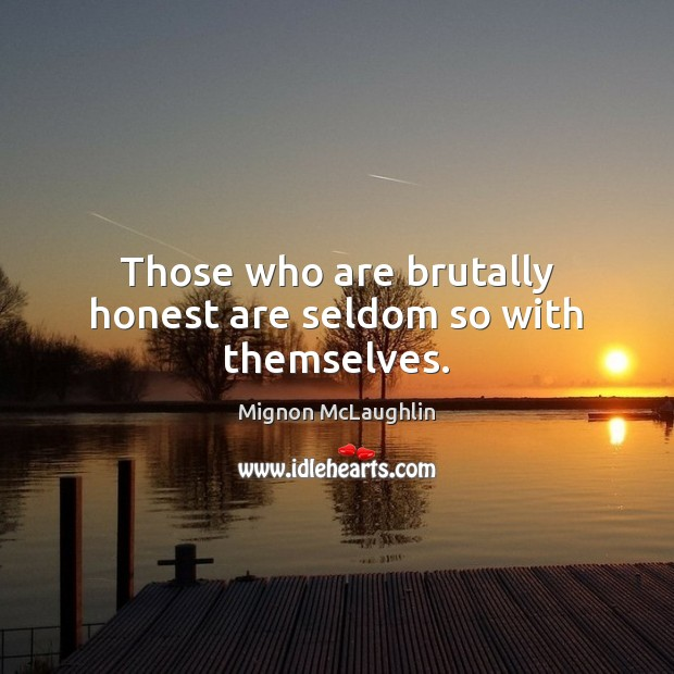 Those who are brutally honest are seldom so with themselves. Mignon McLaughlin Picture Quote