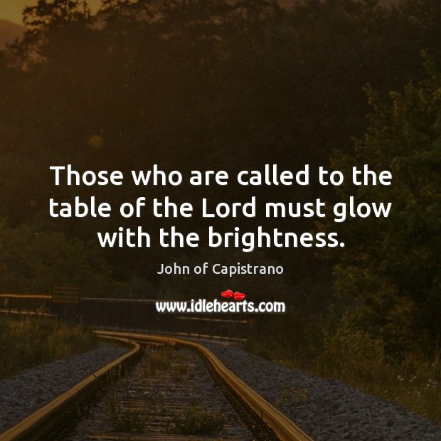Those who are called to the table of the Lord must glow with the brightness. Image