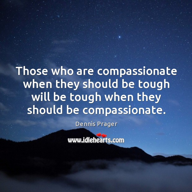 Those who are compassionate when they should be tough will be tough when they should be compassionate. Image
