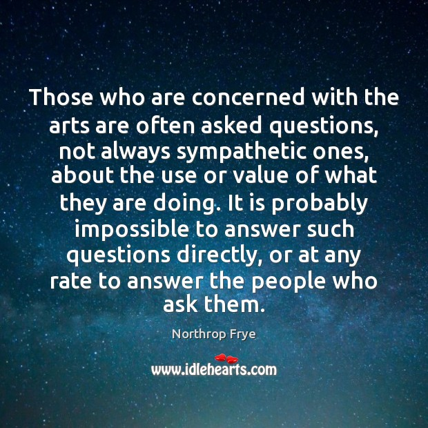 Those who are concerned with the arts are often asked questions, not Northrop Frye Picture Quote