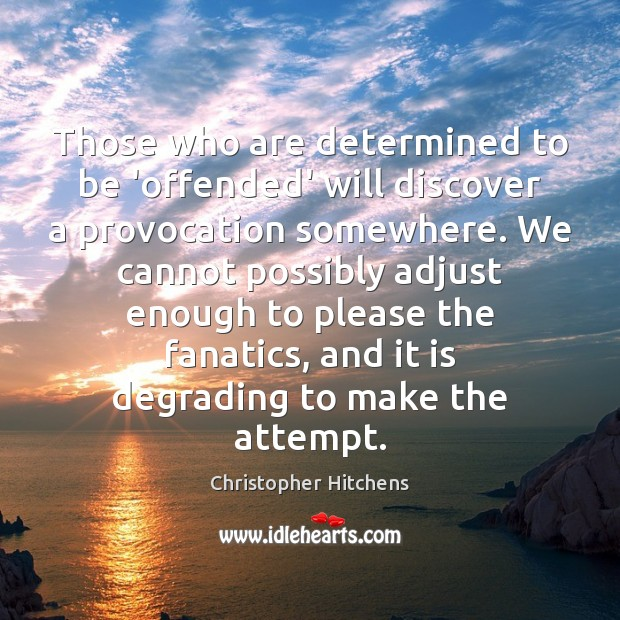 Those who are determined to be 'offended' will discover a provocation somewhere. Christopher Hitchens Picture Quote