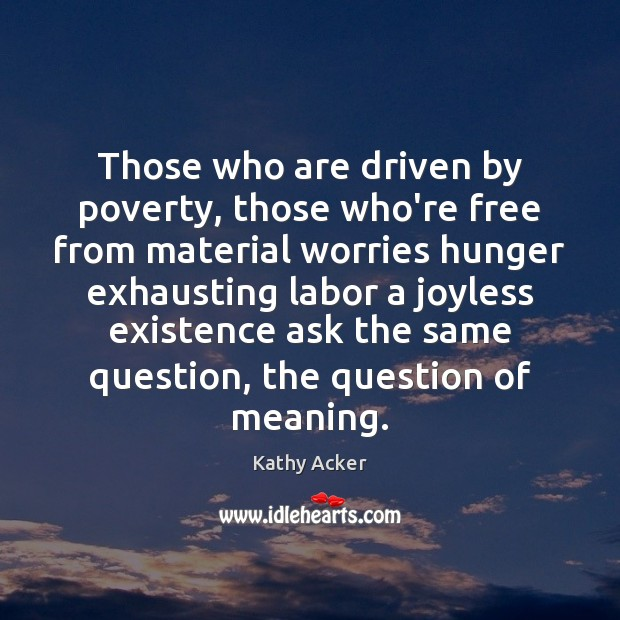 Kathy Acker Picture Quote image saying: Those who are driven by poverty, those who're free from material worries