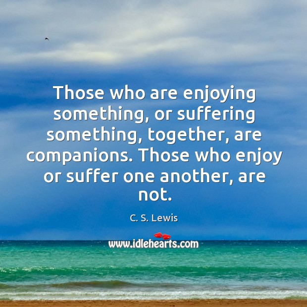 Those who are enjoying something, or suffering something, together, are companions. Those Image