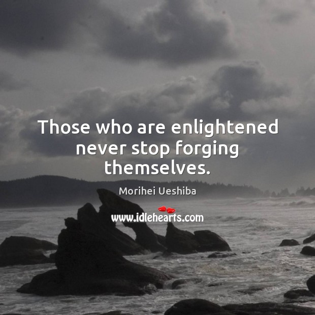 Those who are enlightened never stop forging themselves. Morihei Ueshiba Picture Quote