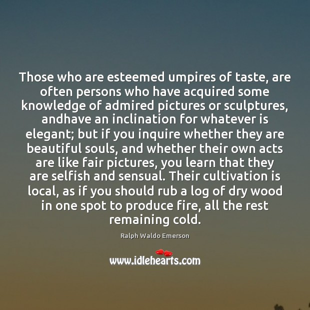 Those who are esteemed umpires of taste, are often persons who have Selfish Quotes Image