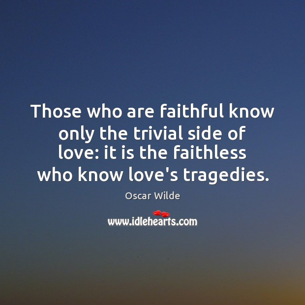 Image, Those who are faithful know only the trivial side of love: it