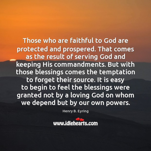 Those who are faithful to God are protected and prospered. That comes Henry B. Eyring Picture Quote