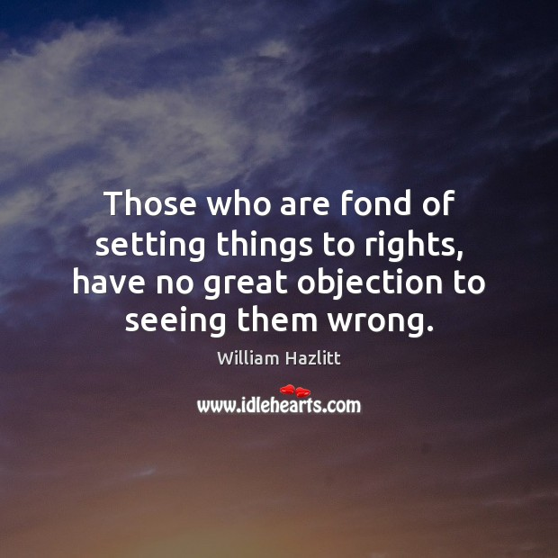 Those who are fond of setting things to rights, have no great Image