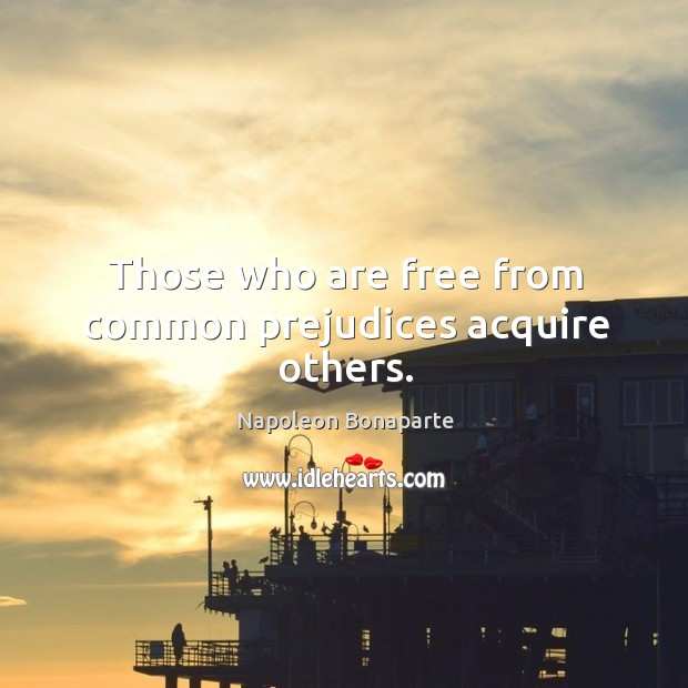 Those who are free from common prejudices acquire others. Image